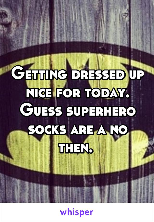 Getting dressed up nice for today. Guess superhero socks are a no then.