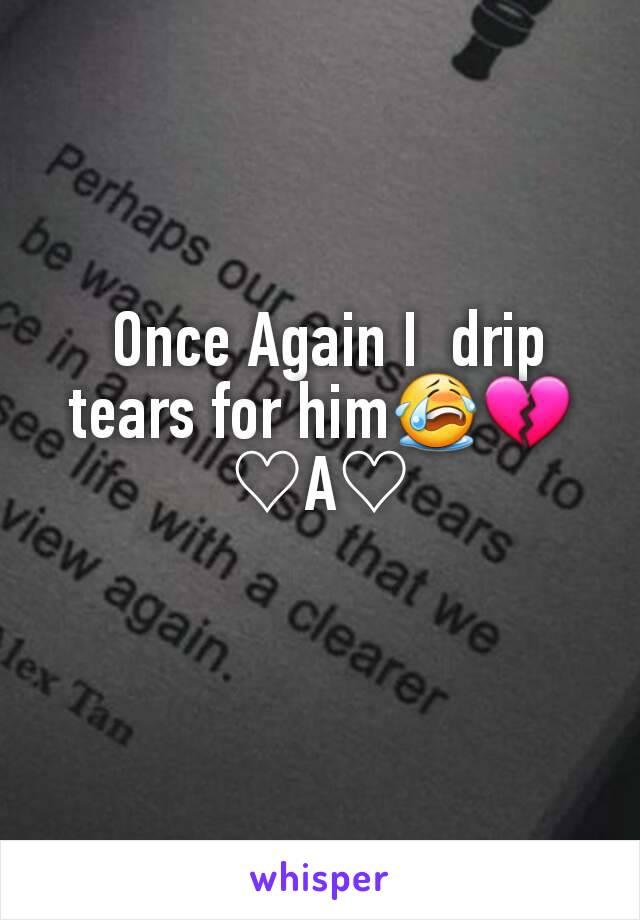 Once Again I  drip tears for him😭💔♡A♡