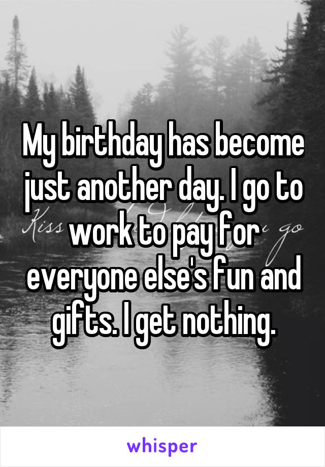 My birthday has become just another day. I go to work to pay for everyone else's fun and gifts. I get nothing.