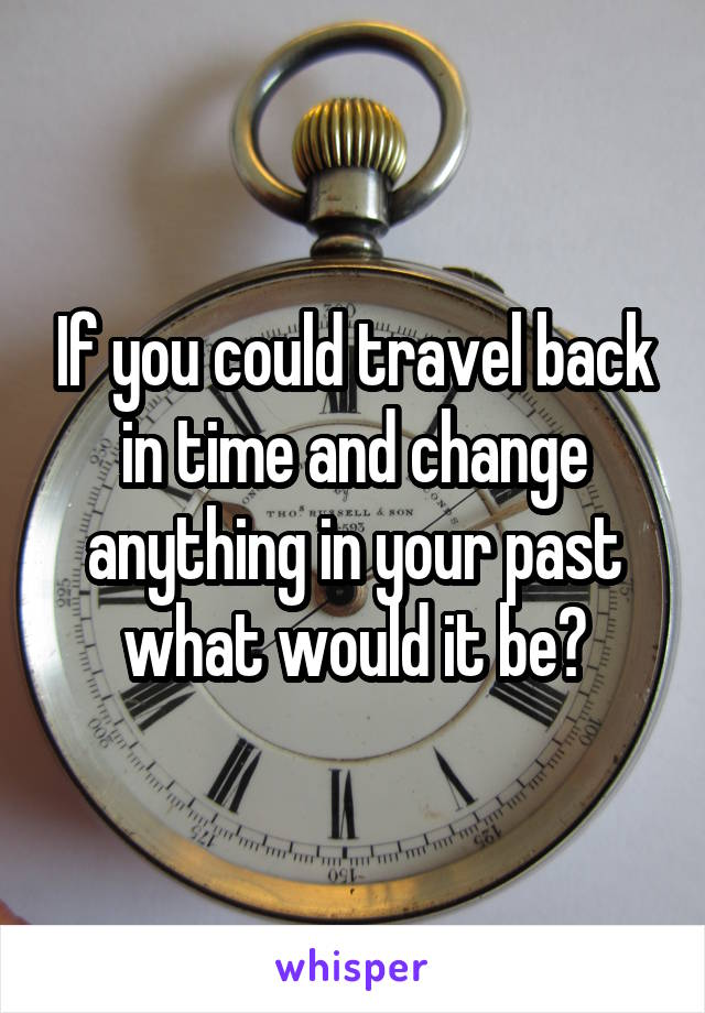 If you could travel back in time and change anything in your past what would it be?