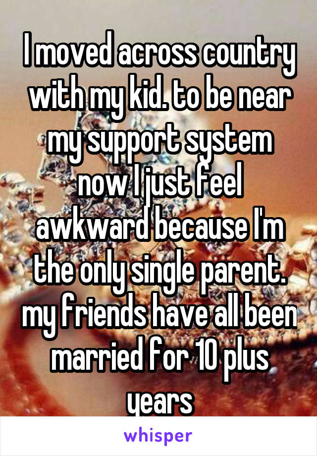 I moved across country with my kid. to be near my support system now I just feel awkward because I'm the only single parent. my friends have all been married for 10 plus years