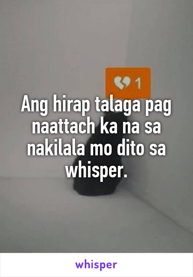Ang hirap talaga pag naattach ka na sa nakilala mo dito sa whisper.