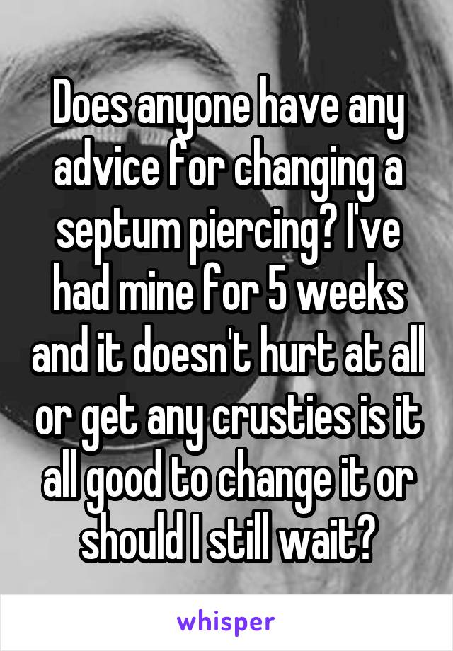 Does anyone have any advice for changing a septum piercing? I've had mine for 5 weeks and it doesn't hurt at all or get any crusties is it all good to change it or should I still wait?