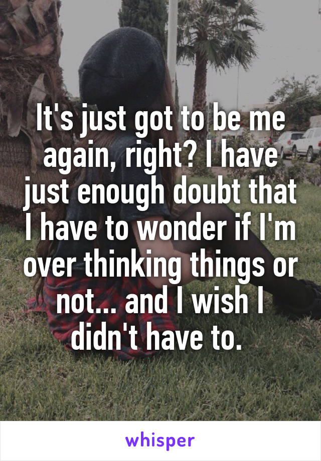 It's just got to be me again, right? I have just enough doubt that I have to wonder if I'm over thinking things or not... and I wish I didn't have to.