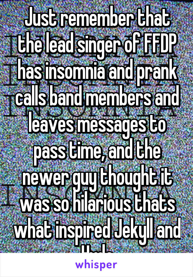 Just remember that the lead singer of FFDP has insomnia and prank calls band members and leaves messages to pass time, and the newer guy thought it was so hilarious thats what inspired Jekyll and Hyde