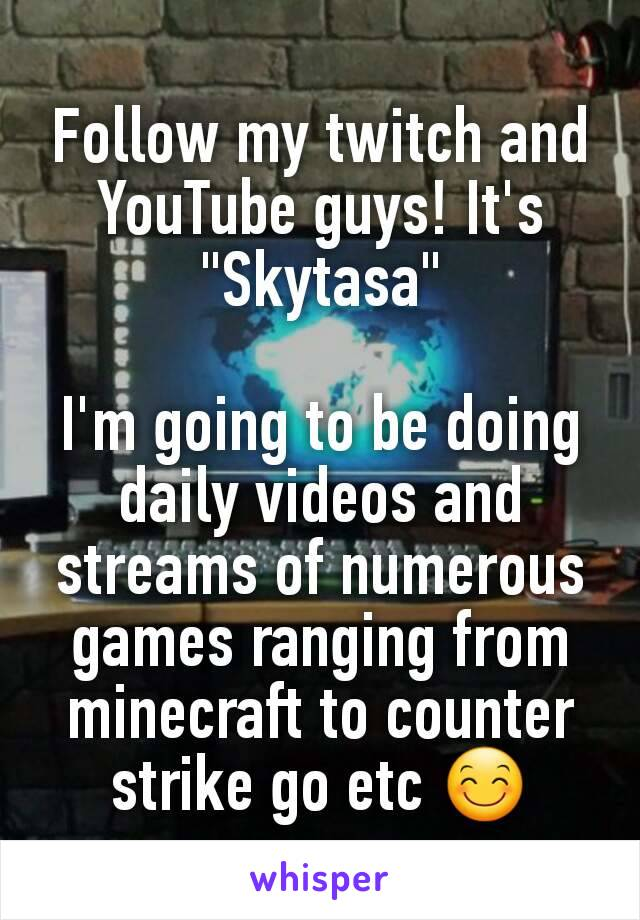 """Follow my twitch and YouTube guys! It's """"Skytasa""""  I'm going to be doing daily videos and streams of numerous games ranging from minecraft to counter strike go etc 😊"""