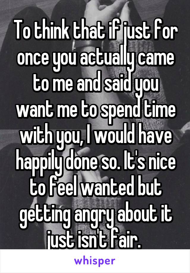 To think that if just for once you actually came to me and said you want me to spend time with you, I would have happily done so. It's nice to feel wanted but getting angry about it just isn't fair.