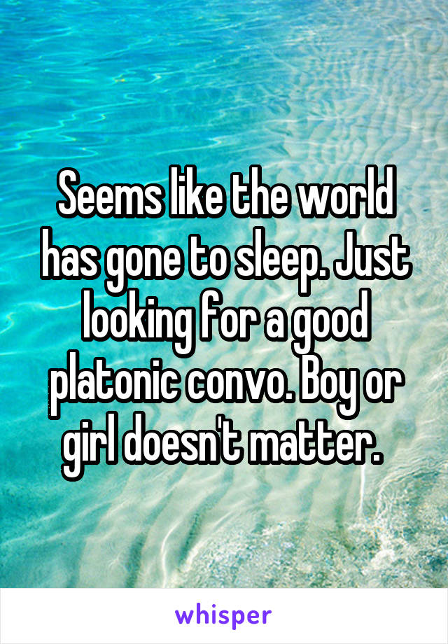 Seems like the world has gone to sleep. Just looking for a good platonic convo. Boy or girl doesn't matter.