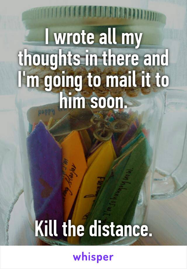 I wrote all my thoughts in there and I'm going to mail it to him soon.      Kill the distance.