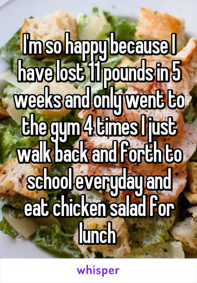 I'm so happy because I have lost 11 pounds in 5 weeks and only went to the gym 4 times I just walk back and forth to school everyday and eat chicken salad for lunch