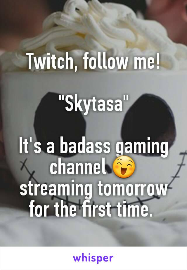 "Twitch, follow me!  ""Skytasa""  It's a badass gaming channel 😄 streaming tomorrow for the first time."