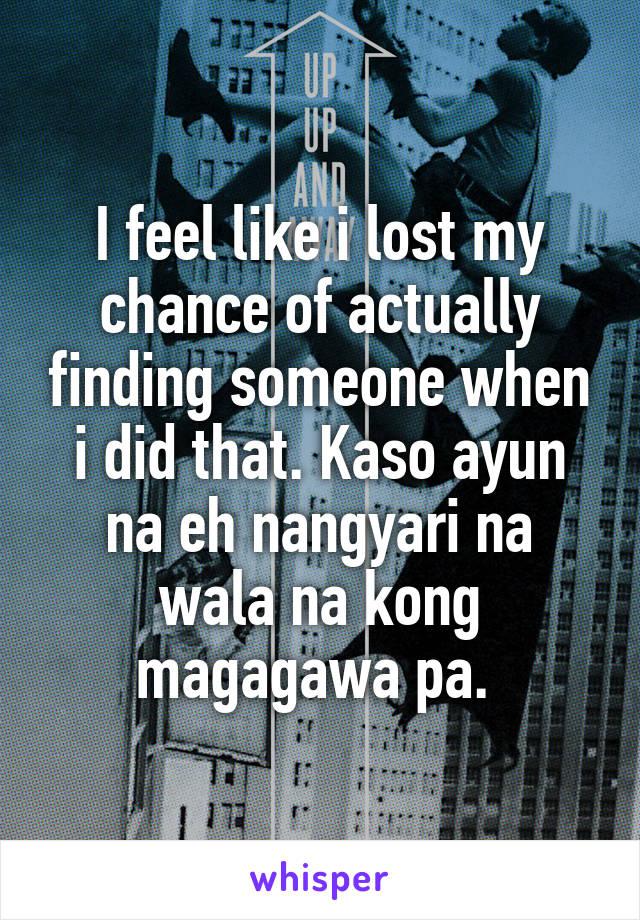 I feel like i lost my chance of actually finding someone when i did that. Kaso ayun na eh nangyari na wala na kong magagawa pa.