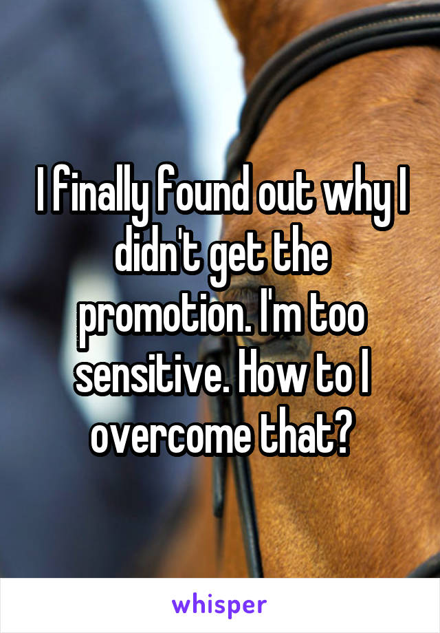 I finally found out why I didn't get the promotion. I'm too sensitive. How to I overcome that?