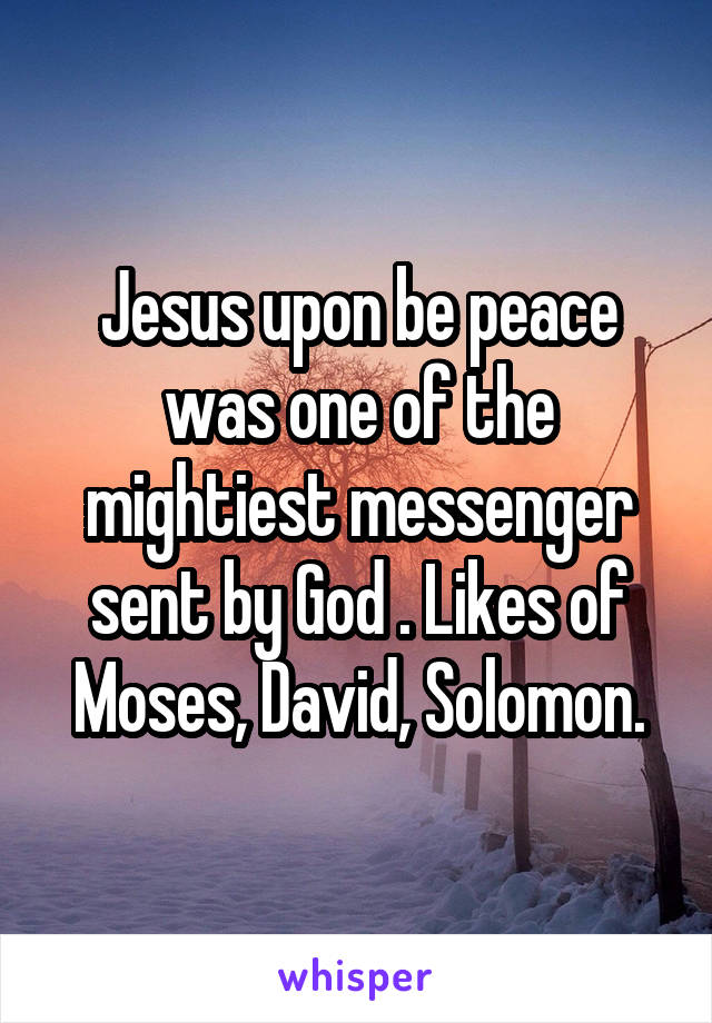 Jesus upon be peace was one of the mightiest messenger sent by God . Likes of Moses, David, Solomon.