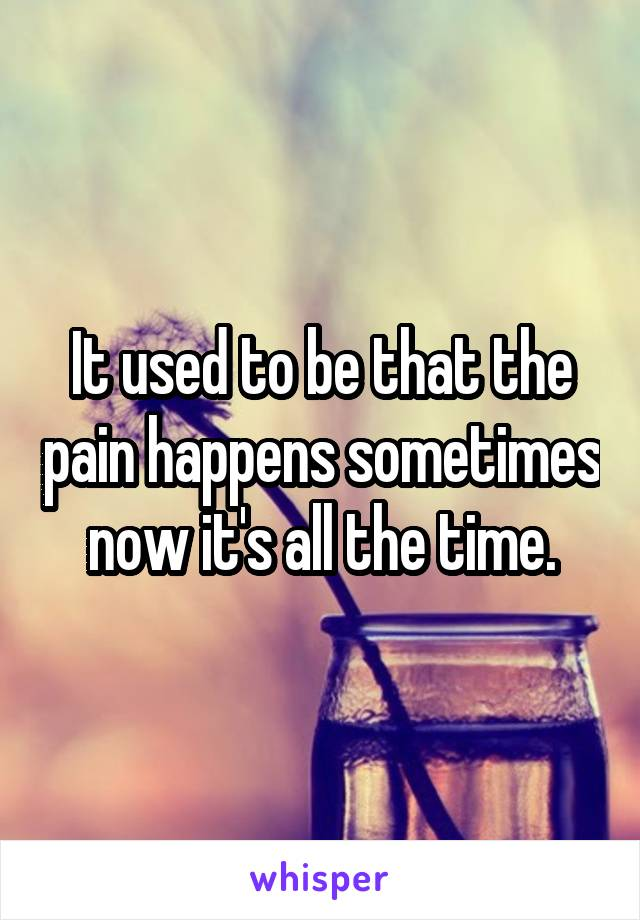 It used to be that the pain happens sometimes now it's all the time.