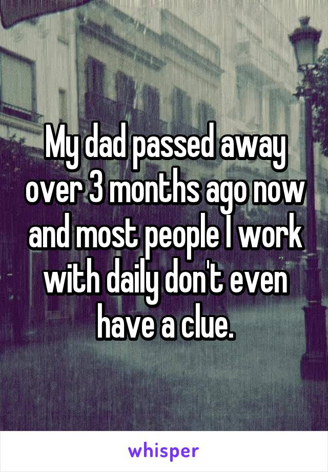 My dad passed away over 3 months ago now and most people I work with daily don't even have a clue.