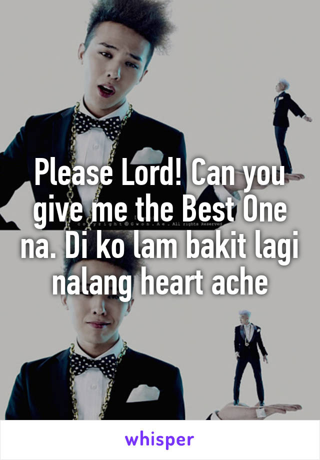 Please Lord! Can you give me the Best One na. Di ko lam bakit lagi nalang heart ache