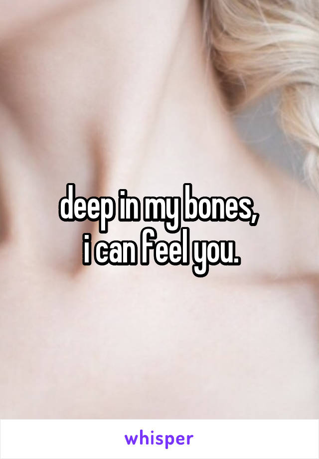 deep in my bones,  i can feel you.