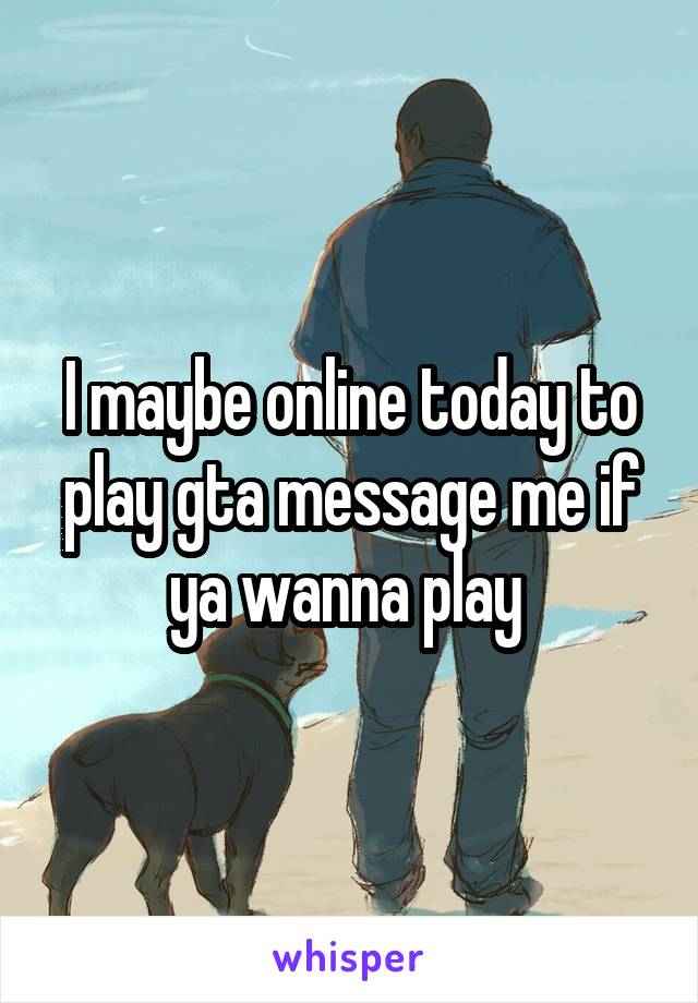 I maybe online today to play gta message me if ya wanna play