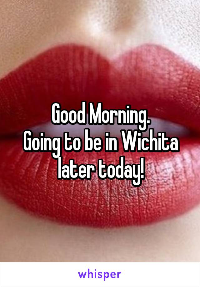Good Morning. Going to be in Wichita later today!