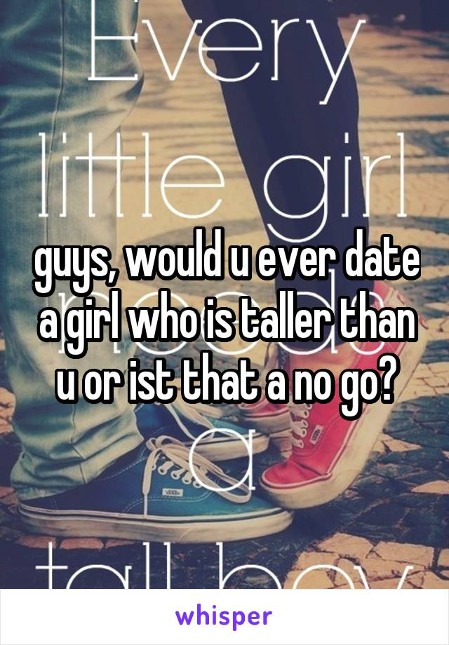 guys, would u ever date a girl who is taller than u or ist that a no go?