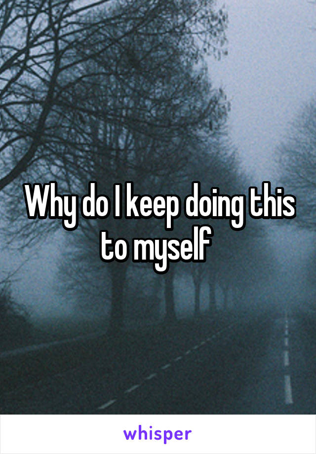 Why do I keep doing this to myself