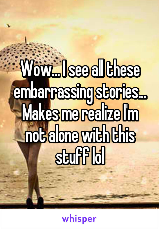 Wow... I see all these embarrassing stories... Makes me realize I'm not alone with this stuff lol