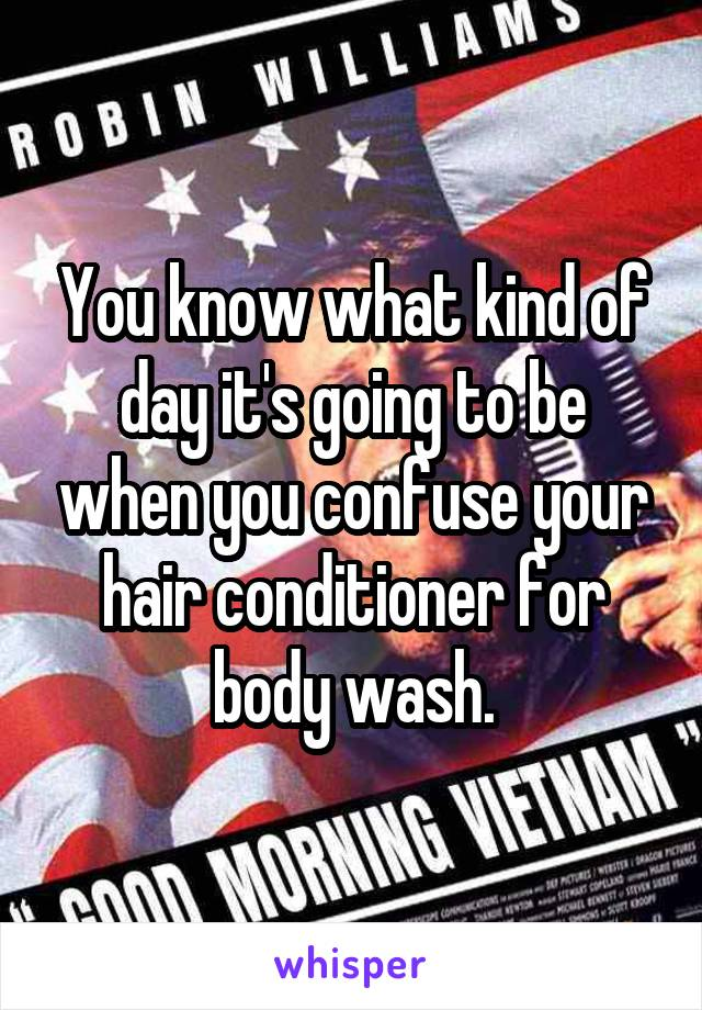 You know what kind of day it's going to be when you confuse your hair conditioner for body wash.