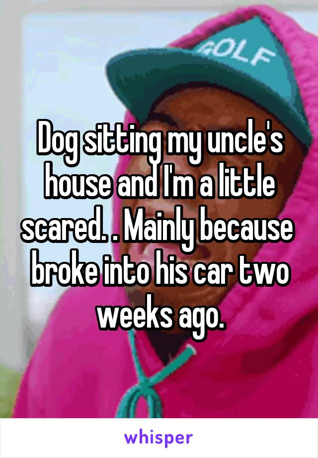 Dog sitting my uncle's house and I'm a little scared. . Mainly because  broke into his car two weeks ago.