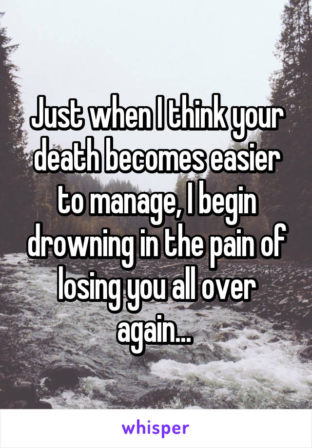 Just when I think your death becomes easier to manage, I begin drowning in the pain of losing you all over again...
