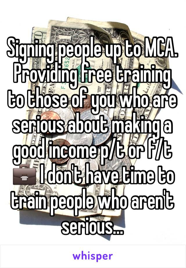 Signing people up to MCA. Providing free training to those of you who are serious about making a good income p/t or f/t 💼 I don't have time to train people who aren't serious...