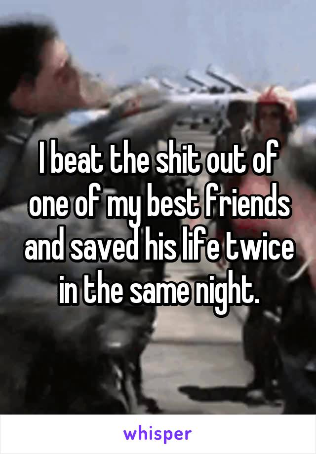 I beat the shit out of one of my best friends and saved his life twice in the same night.