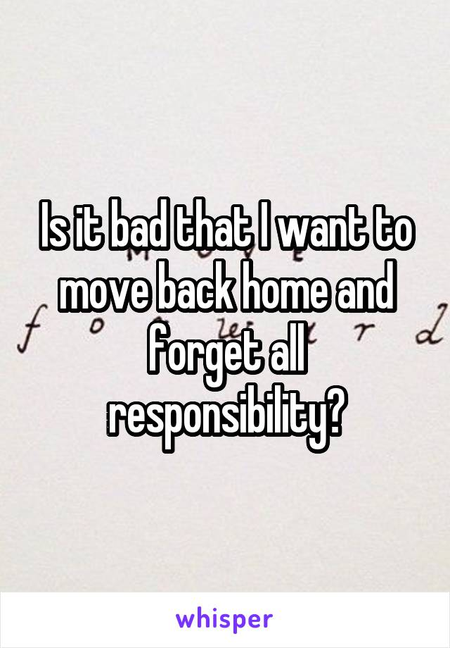 Is it bad that I want to move back home and forget all responsibility?
