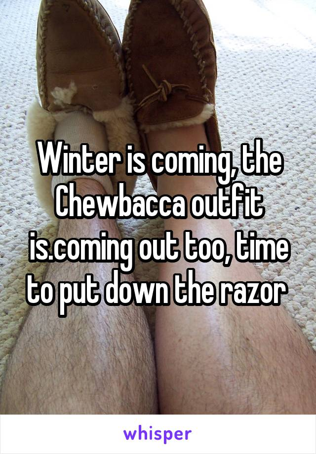 Winter is coming, the Chewbacca outfit is.coming out too, time to put down the razor