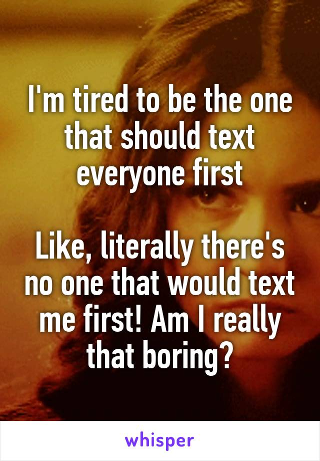 I'm tired to be the one that should text everyone first  Like, literally there's no one that would text me first! Am I really that boring?