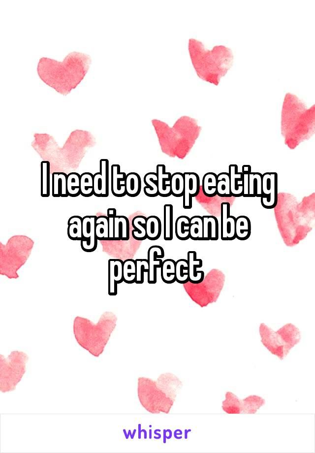 I need to stop eating again so I can be perfect