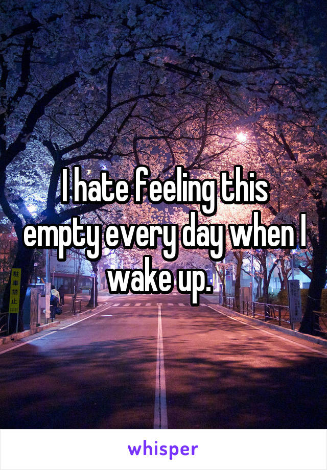 I hate feeling this empty every day when I wake up.