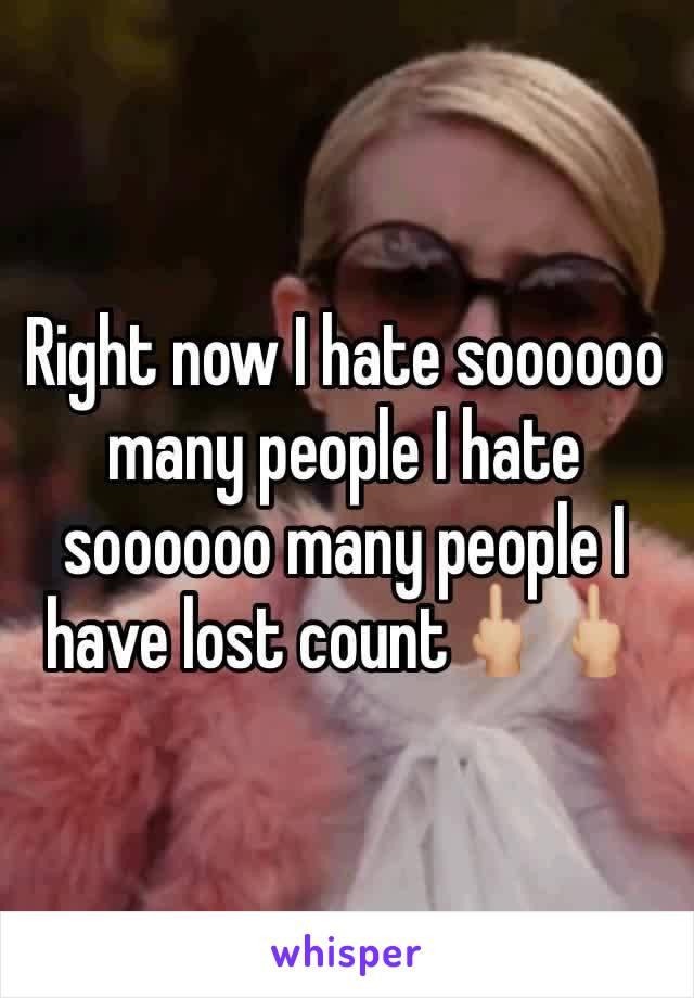 Right now I hate soooooo many people I hate soooooo many people I have lost count🖕🏼🖕🏼