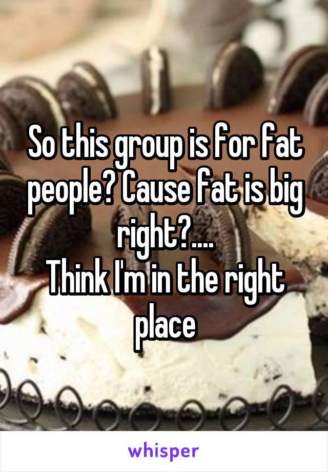 So this group is for fat people? Cause fat is big right?.... Think I'm in the right place