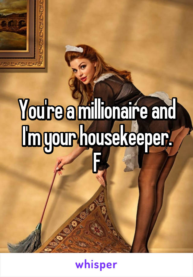 You're a millionaire and I'm your housekeeper. F