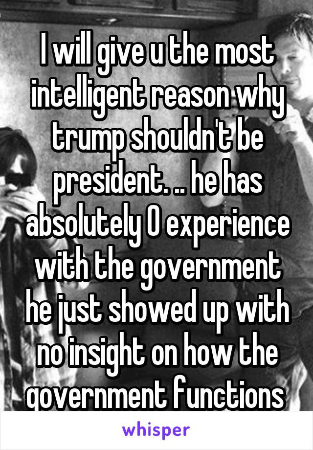 I will give u the most intelligent reason why trump shouldn't be president. .. he has absolutely 0 experience with the government he just showed up with no insight on how the government functions