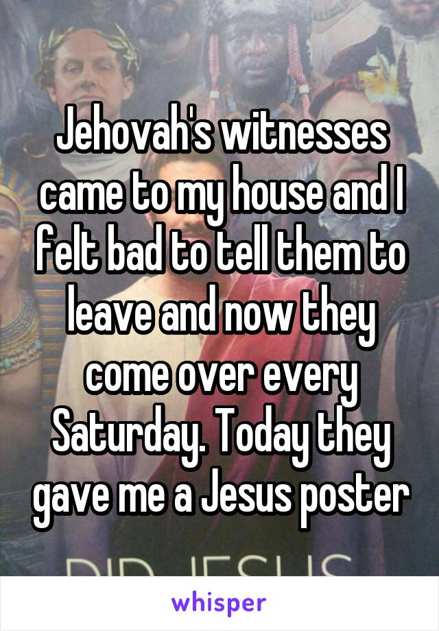 Jehovah's witnesses came to my house and I felt bad to tell them to leave and now they come over every Saturday. Today they gave me a Jesus poster