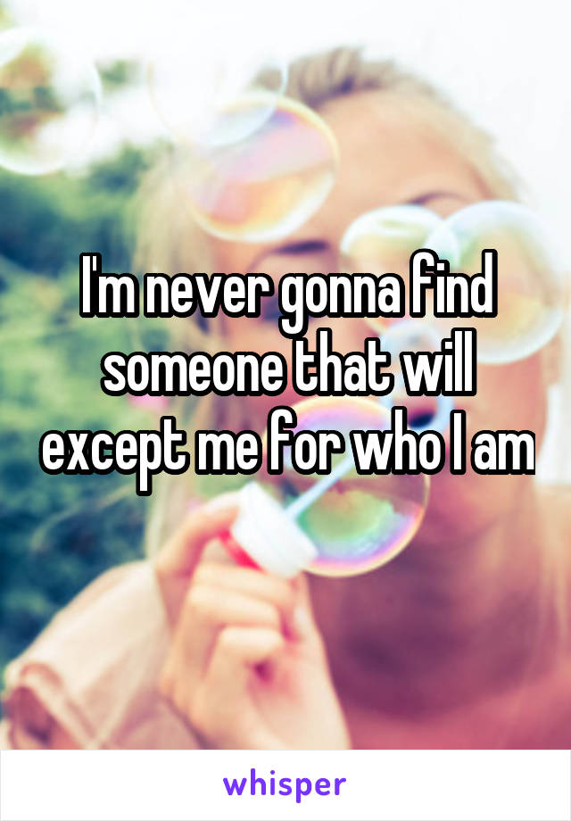 I'm never gonna find someone that will except me for who I am