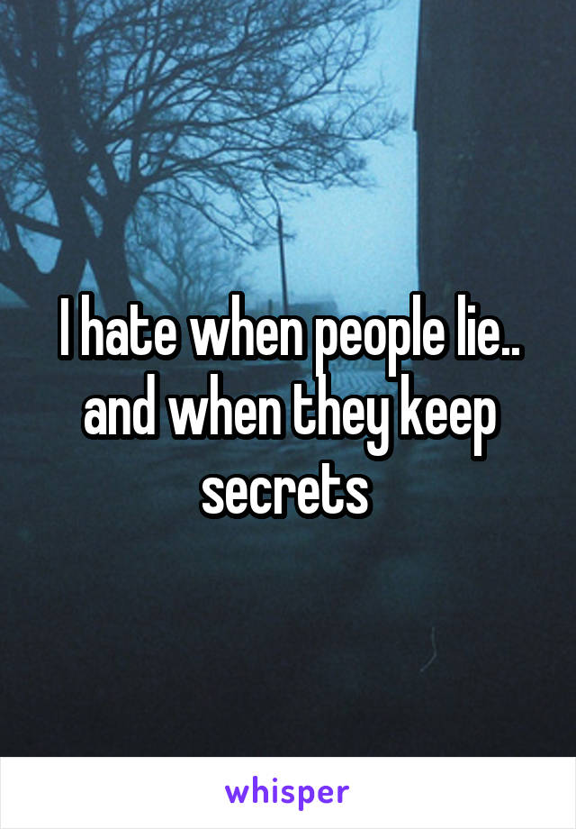 I hate when people lie.. and when they keep secrets