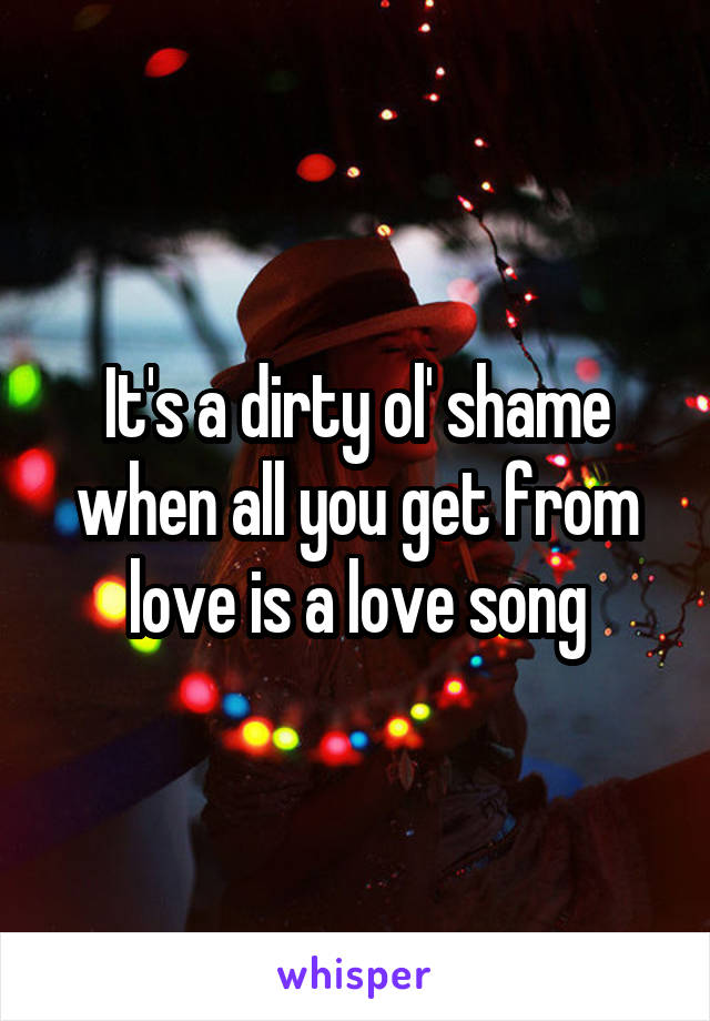 It's a dirty ol' shame when all you get from love is a love song