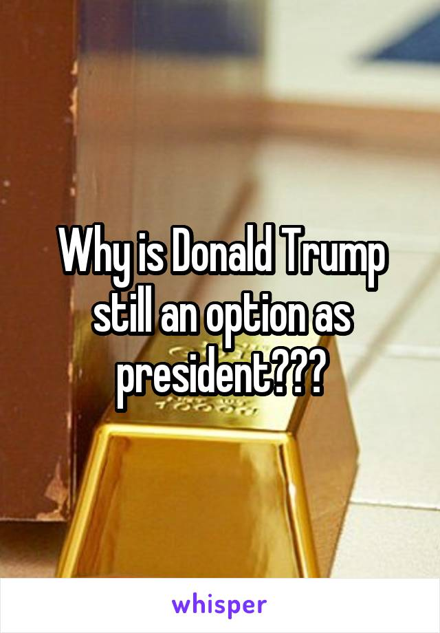 Why is Donald Trump still an option as president???