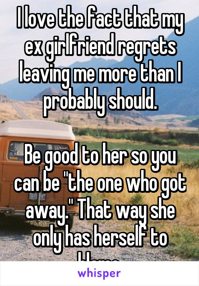 """I love the fact that my ex girlfriend regrets leaving me more than I probably should.  Be good to her so you can be """"the one who got away."""" That way she only has herself to blame."""