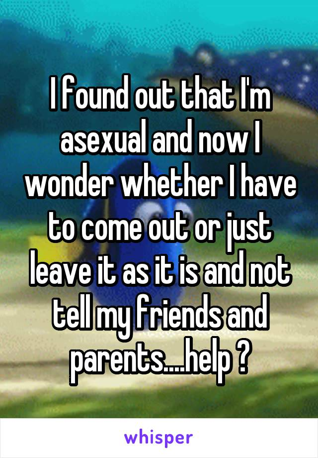I found out that I'm asexual and now I wonder whether I have to come out or just leave it as it is and not tell my friends and parents....help ?
