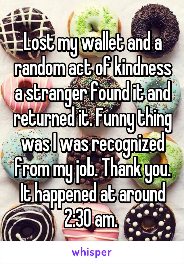 Lost my wallet and a random act of kindness a stranger found it and returned it. Funny thing was I was recognized from my job. Thank you. It happened at around 2:30 am.