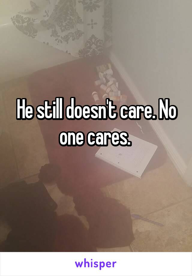 He still doesn't care. No one cares.